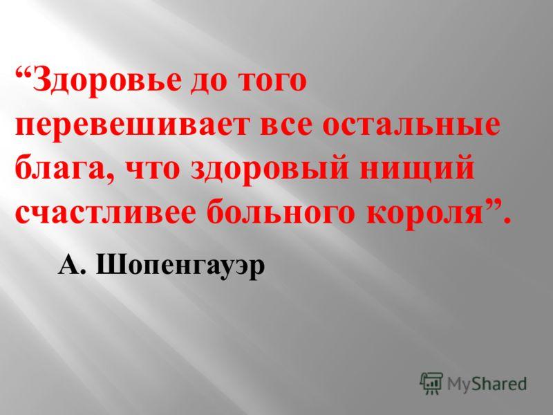 Здоровье до того перевешивает все остальные блага, что здоровый нищий счастливее больного короля. А. Шопенгауэр