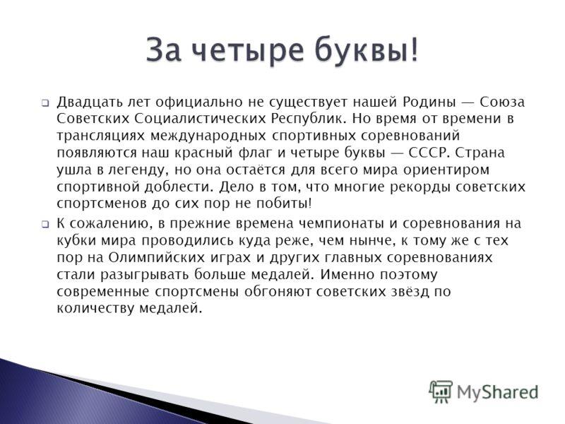 Двадцать лет официально не существует нашей Родины Союза Советских Социалистических Республик. Но время от времени в трансляциях международных спортивных соревнований появляются наш красный флаг и четыре буквы СССР. Страна ушла в легенду, но она оста
