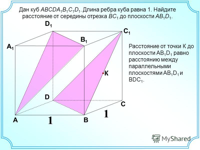 Дан куб ABCDA 1 B 1 C 1 D 1. Длина ребра куба равна 1. Найдите расстояние от середины отрезка BC 1 до плоскости AB 1 D 1. D АВ С А1А1 D1D1 С1С1 В1В1 1 1 К Расстояние от точки К до плоскости АВ 1 D 1 равно расстоянию между параллельными плоскостями АВ
