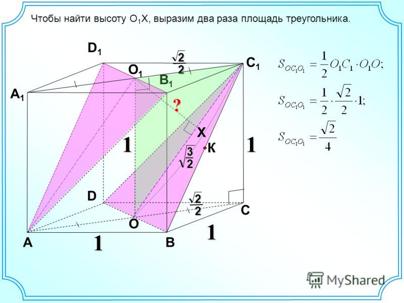 D АВ С А1А1 D1D1 С1С1 В1В1 1 1 К O1O1 O X 1 222 2 3 2 ? 1 Чтобы найти высоту O 1 X, выразим два раза площадь треугольника.