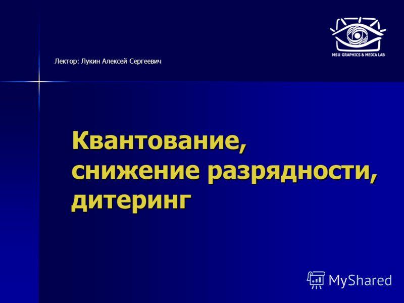 Квантование, снижение разрядности, дитеринг Лектор: Лукин Алексей Сергеевич