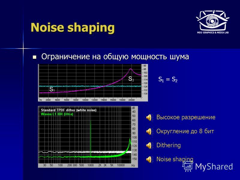 Noise shaping Ограничение на общую мощность шума Ограничение на общую мощность шума Высокое разрешение Округление до 8 бит Dithering S 1 = S 2 Noise shaping