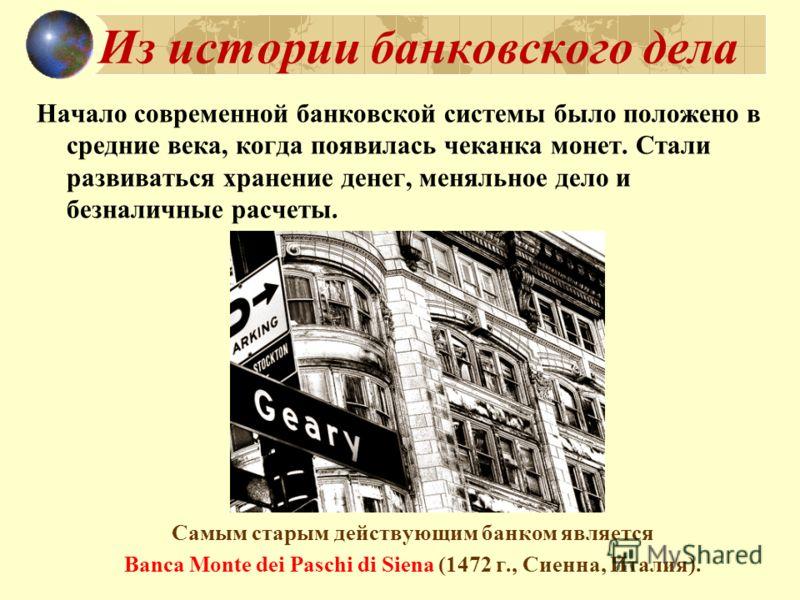 Из истории банковского дела Начало современной банковской системы было положено в средние века, когда появилась чеканка монет. Стали развиваться хранение денег, меняльное дело и безналичные расчеты. Самым старым действующим банком является Banca Mont