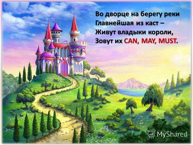 Во дворце на берегу реки Главнейшая из каст – Живут владыки короли, Зовут их CAN, MAY, MUST.