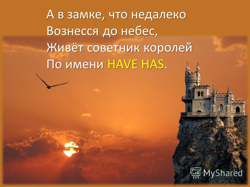 А в замке, что недалеко Вознесся до небес, Живёт советник королей По имени HAVE HAS.