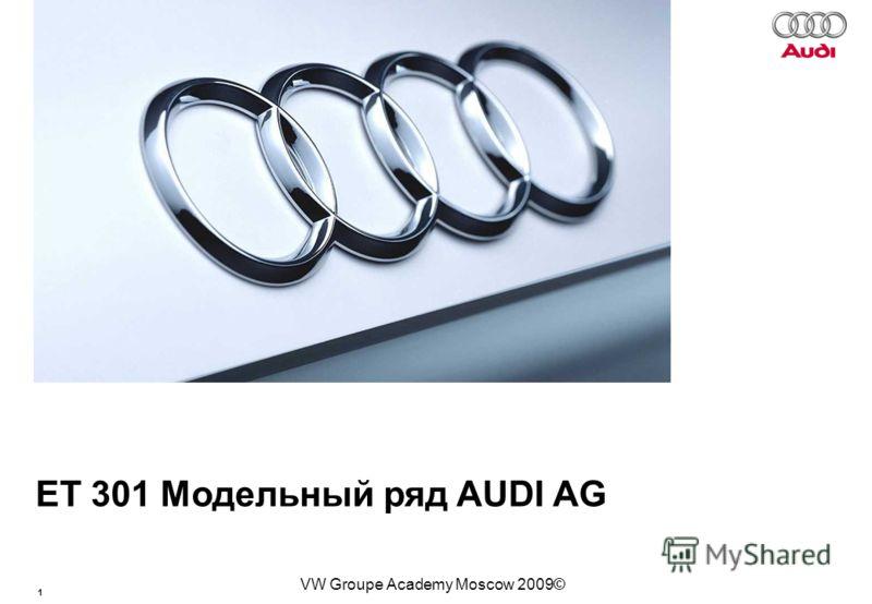 1 Базовый курс BT015 VW Groupe Academy Moscow 2009© ЕТ 301 Модельный ряд AUDI AG