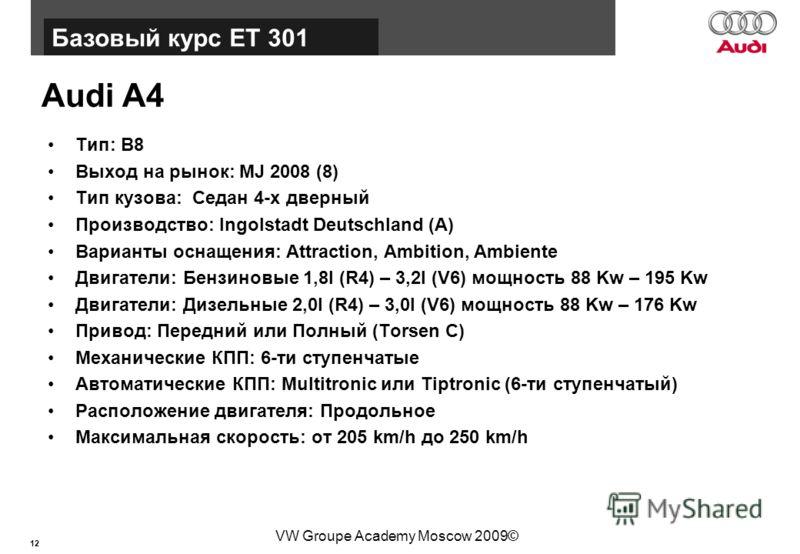 12 Базовый курс BT015 VW Groupe Academy Moscow 2009© Audi A4 Тип: B8 Выход на рынок: MJ 2008 (8) Тип кузова: Седан 4-х дверный Производство: Ingolstadt Deutschland (A) Варианты оснащения: Attraction, Ambition, Ambiente Двигатели: Бензиновые 1,8l (R4)