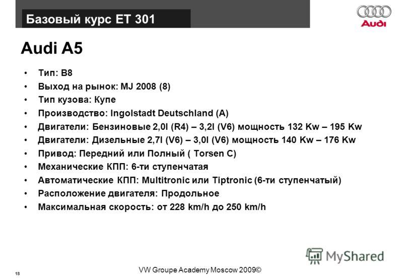 18 Базовый курс BT015 VW Groupe Academy Moscow 2009© Audi A5 Тип: B8 Выход на рынок: MJ 2008 (8) Тип кузова: Купе Производство: Ingolstadt Deutschland (A) Двигатели: Бензиновые 2,0l (R4) – 3,2l (V6) мощность 132 Kw – 195 Kw Двигатели: Дизельные 2,7l