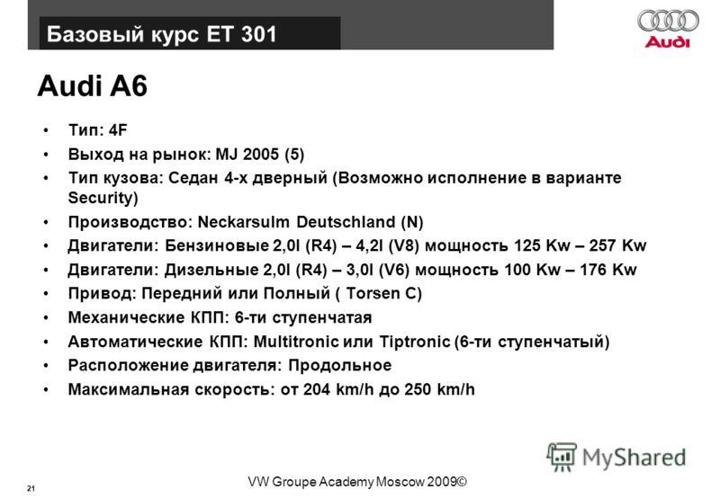 21 Базовый курс BT015 VW Groupe Academy Moscow 2009© Audi A6 Тип: 4F Выход на рынок: MJ 2005 (5) Тип кузова: Седан 4-х дверный (Возможно исполнение в варианте Security) Производство: Neckarsulm Deutschland (N) Двигатели: Бензиновые 2,0l (R4) – 4,2l (