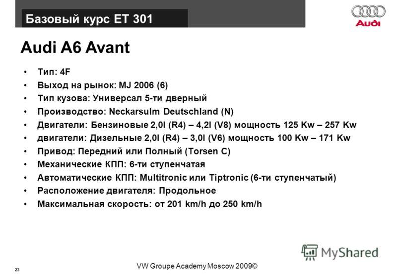 23 Базовый курс BT015 VW Groupe Academy Moscow 2009© Audi A6 Avant Тип: 4F Выход на рынок: MJ 2006 (6) Тип кузова: Универсал 5-ти дверный Производство: Neckarsulm Deutschland (N) Двигатели: Бензиновые 2,0l (R4) – 4,2l (V8) мощность 125 Kw – 257 Kw дв