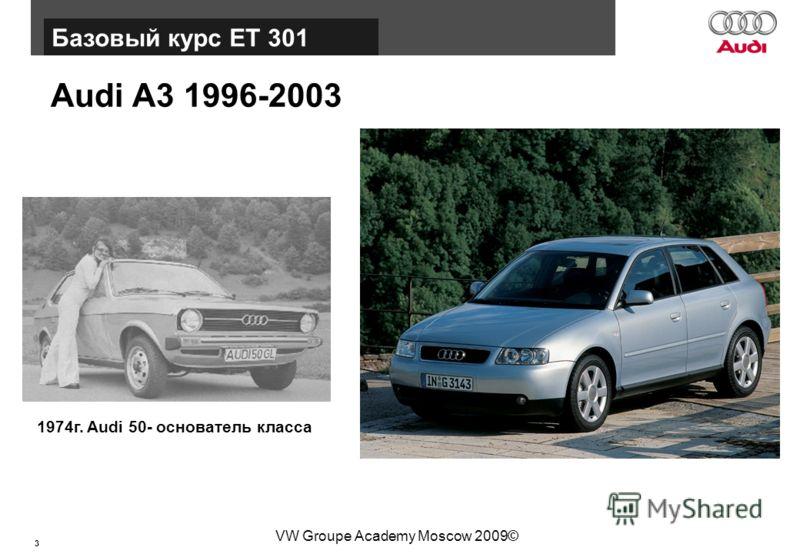 3 Базовый курс BT015 VW Groupe Academy Moscow 2009© Базовый курс ЕТ 301 Audi А3 1996-2003 1974г. Audi 50- основатель класса