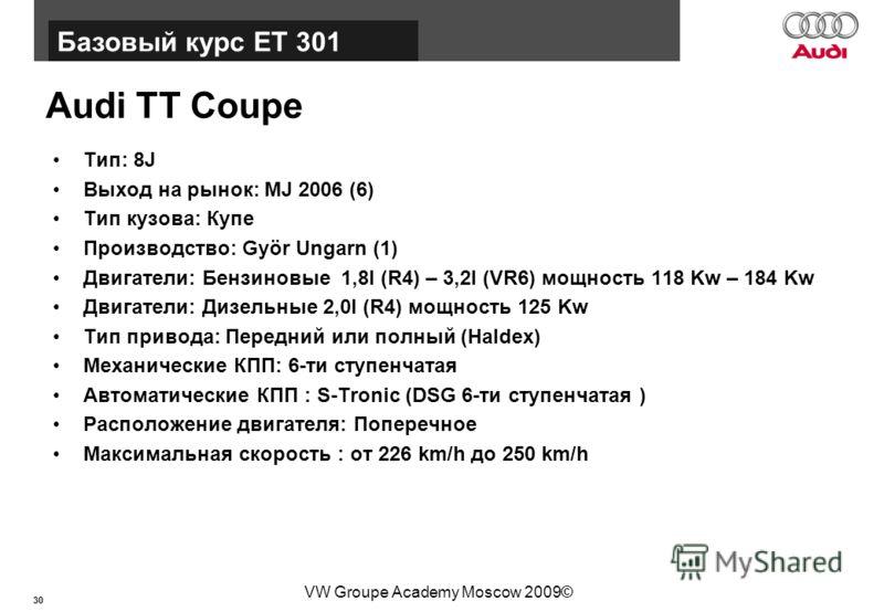 30 Базовый курс BT015 VW Groupe Academy Moscow 2009© Audi TT Coupe Тип: 8J Выход на рынок: MJ 2006 (6) Тип кузова: Купе Производство: Györ Ungarn (1) Двигатели: Бензиновые 1,8l (R4) – 3,2l (VR6) мощность 118 Kw – 184 Kw Двигатели: Дизельные 2,0l (R4)