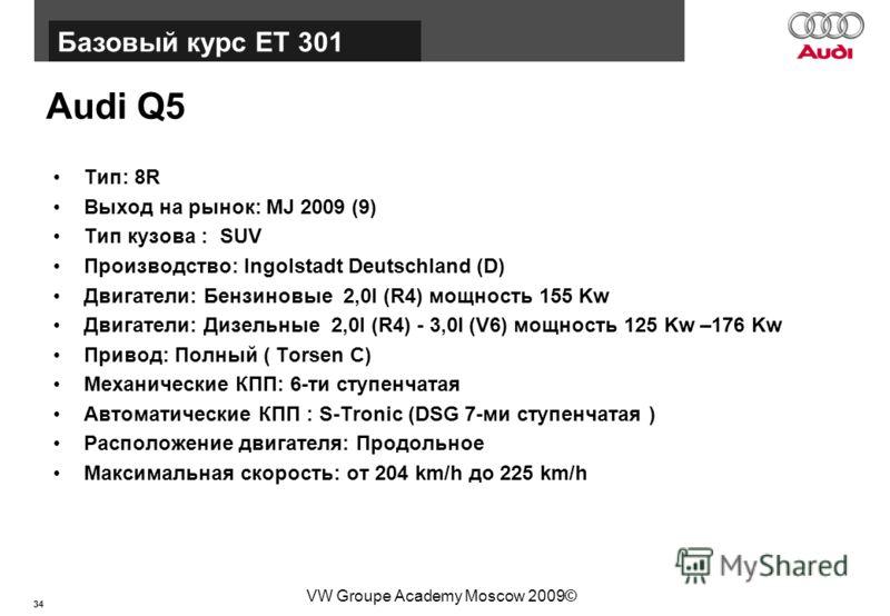 34 Базовый курс BT015 VW Groupe Academy Moscow 2009© Audi Q5 Тип: 8R Выход на рынок: MJ 2009 (9) Тип кузова : SUV Производство: Ingolstadt Deutschland (D) Двигатели: Бензиновые 2,0l (R4) мощность 155 Kw Двигатели: Дизельные 2,0l (R4) - 3,0l (V6) мощн