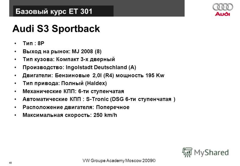40 Базовый курс BT015 VW Groupe Academy Moscow 2009© Audi S3 Sportback Тип : 8P Выход на рынок: MJ 2008 (8) Тип кузова: Компакт 3-х дверный Производство: Ingolstadt Deutschland (A) Двигатели: Бензиновые 2,0l (R4) мощность 195 Kw Тип привода: Полный (