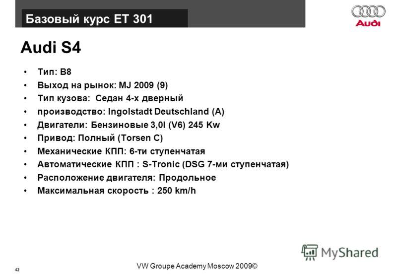 42 Базовый курс BT015 VW Groupe Academy Moscow 2009© Audi S4 Тип: B8 Выход на рынок: MJ 2009 (9) Тип кузова: Седан 4-х дверный производство: Ingolstadt Deutschland (A) Двигатели: Бензиновые 3,0l (V6) 245 Kw Привод: Полный (Torsen C) Механические КПП: