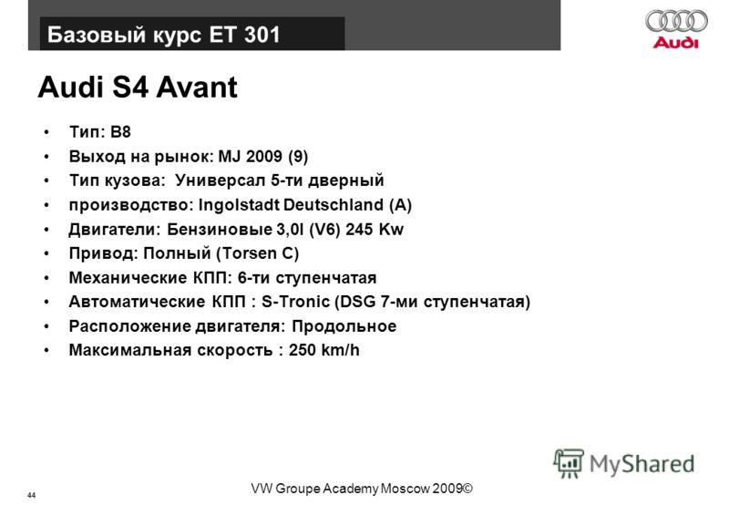 44 Базовый курс BT015 VW Groupe Academy Moscow 2009© Audi S4 Avant Тип: B8 Выход на рынок: MJ 2009 (9) Тип кузова: Универсал 5-ти дверный производство: Ingolstadt Deutschland (A) Двигатели: Бензиновые 3,0l (V6) 245 Kw Привод: Полный (Torsen C) Механи