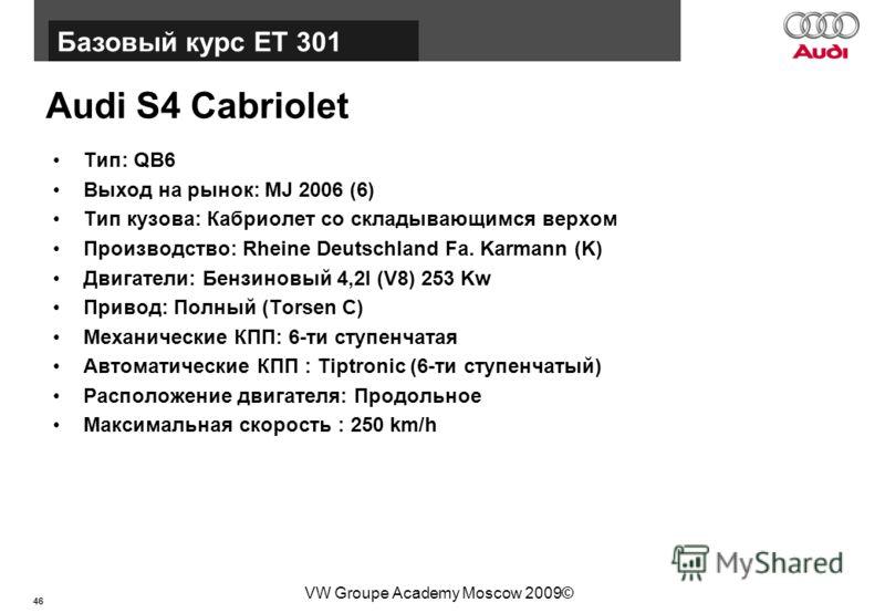 46 Базовый курс BT015 VW Groupe Academy Moscow 2009© Audi S4 Cabriolet Тип: QB6 Выход на рынок: MJ 2006 (6) Тип кузова: Кабриолет со складывающимся верхом Производство: Rheine Deutschland Fa. Karmann (K) Двигатели: Бензиновый 4,2l (V8) 253 Kw Привод: