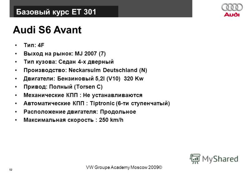 52 Базовый курс BT015 VW Groupe Academy Moscow 2009© Audi S6 Avant Тип: 4F Выход на рынок: MJ 2007 (7) Тип кузова: Седан 4-х дверный Производство: Neckarsulm Deutschland (N) Двигатели: Бензиновый 5,2l (V10) 320 Kw Привод: Полный (Torsen C) Механическ