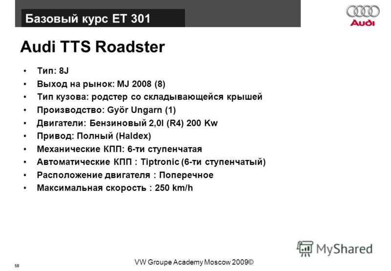 58 Базовый курс BT015 VW Groupe Academy Moscow 2009© Audi TTS Roadster Тип: 8J Выход на рынок: MJ 2008 (8) Тип кузова: родстер со складывающейся крышей Производство: Györ Ungarn (1) Двигатели: Бензиновый 2,0l (R4) 200 Kw Привод: Полный (Haldex) Механ