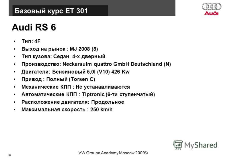 60 Базовый курс BT015 VW Groupe Academy Moscow 2009© Audi RS 6 Тип: 4F Выход на рынок : MJ 2008 (8) Тип кузова: Седан 4-х дверный Производство: Neckarsulm quattro GmbH Deutschland (N) Двигатели: Бензиновый 5,0l (V10) 426 Kw Привод : Полный (Torsen C)