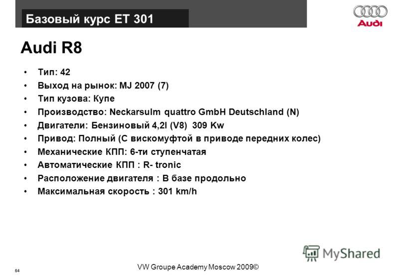 64 Базовый курс BT015 VW Groupe Academy Moscow 2009© Audi R8 Тип: 42 Выход на рынок: MJ 2007 (7) Тип кузова: Купе Производство: Neckarsulm quattro GmbH Deutschland (N) Двигатели: Бензиновый 4,2l (V8) 309 Kw Привод: Полный (С вискомуфтой в приводе пер