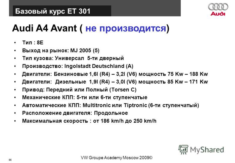66 Базовый курс BT015 VW Groupe Academy Moscow 2009© Audi A4 Avant ( не производится) Тип : 8E Выход на рынок: MJ 2005 (5) Тип кузова: Универсал 5-ти дверный Производство: Ingolstadt Deutschland (A) Двигатели: Бензиновые 1,6l (R4) – 3,2l (V6) мощност