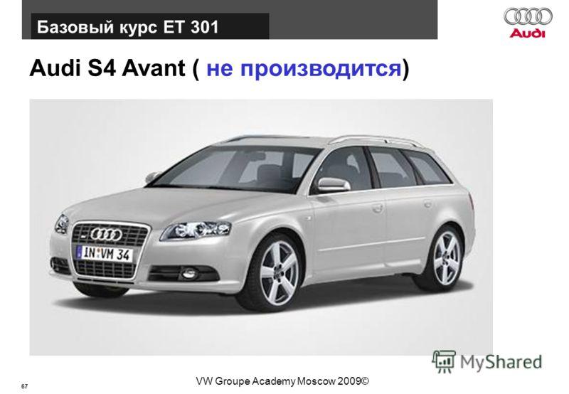 67 Базовый курс BT015 VW Groupe Academy Moscow 2009© Audi S4 Avant ( не производится) Базовый курс ЕТ 301