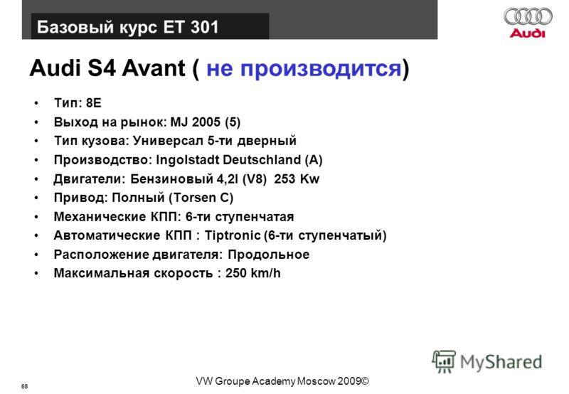 68 Базовый курс BT015 VW Groupe Academy Moscow 2009© Audi S4 Avant ( не производится) Тип: 8E Выход на рынок: MJ 2005 (5) Тип кузова: Универсал 5-ти дверный Производство: Ingolstadt Deutschland (A) Двигатели: Бензиновый 4,2l (V8) 253 Kw Привод: Полны