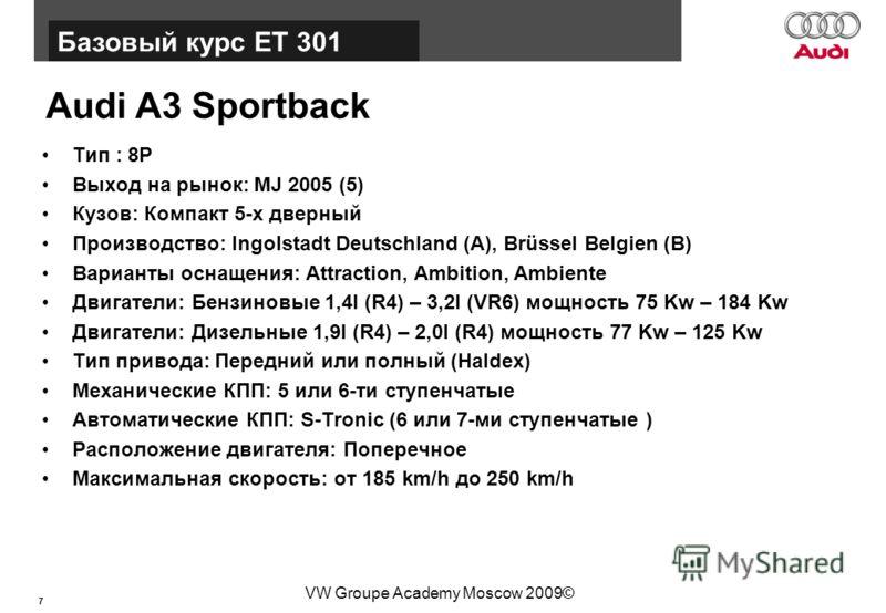 7 Базовый курс BT015 VW Groupe Academy Moscow 2009© Audi A3 Sportback Тип : 8P Выход на рынок: MJ 2005 (5) Кузов: Компакт 5-х дверный Производство: Ingolstadt Deutschland (A), Brüssel Belgien (B) Варианты оснащения: Attraction, Ambition, Ambiente Дви