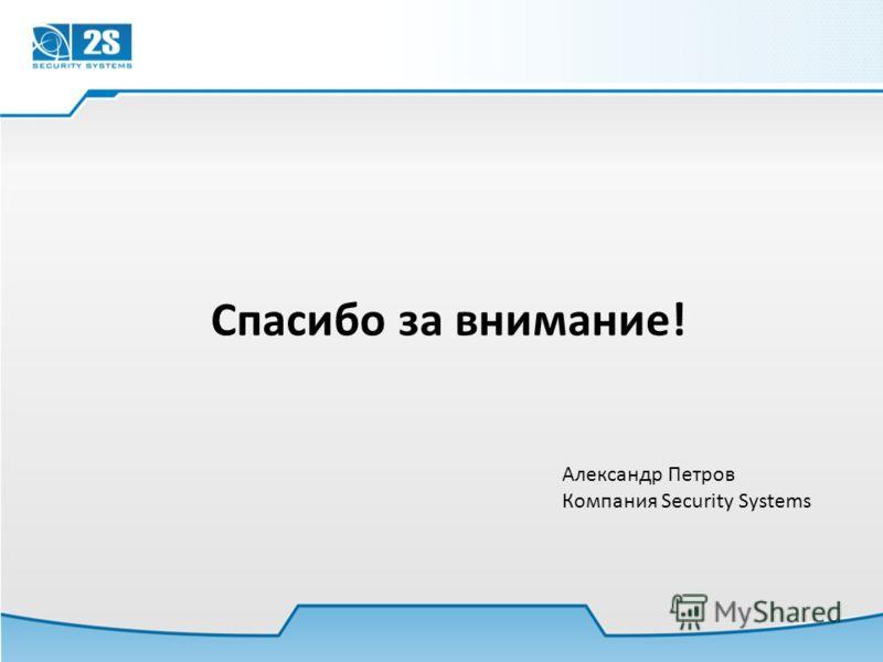 Спасибо за внимание! Александр Петров Компания Security Systems