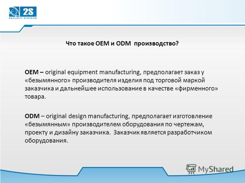 Что такое OEM и ODM производство? OEM – original equipment manufacturing, предполагает заказ у «безымянного» производителя изделия под торговой маркой заказчика и дальнейшее использование в качестве «фирменного» товара. ODM – original design manufact