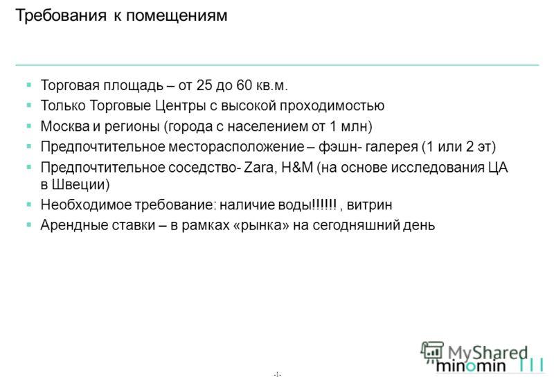 -1- Требования к помещениям Торговая площадь – от 25 до 60 кв.м. Только Торговые Центры с высокой проходимостью Москва и регионы (города с населением от 1 млн) Предпочтительное месторасположение – фэшн- галерея (1 или 2 эт) Предпочтительное соседство