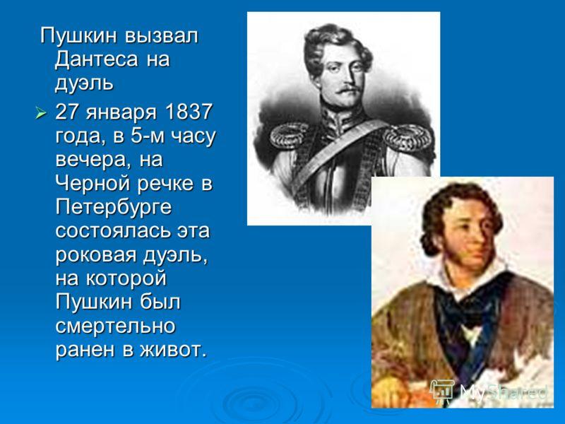 Пушкин вызвал Дантеса на дуэль Пушкин вызвал Дантеса на дуэль 27 января 1837 года, в 5-м часу вечера, на Черной речке в Петербурге состоялась эта роковая дуэль, на которой Пушкин был смертельно ранен в живот. 27 января 1837 года, в 5-м часу вечера, н