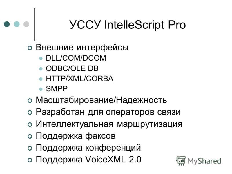 УССУ IntelleScript Pro Внешние интерфейсы DLL/COM/DCOM ODBC/OLE DB HTTP/XML/CORBA SMPP Масштабирование/Надежность Разработан для операторов связи Интеллектуальная маршрутизация Поддержка факсов Поддержка конференций Поддержка VoiceXML 2.0