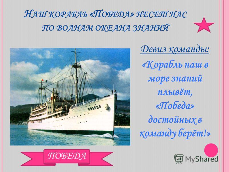 Н АШ КОРАБЛЬ «П ОБЕДА » НЕСЕТ НАС ПО ВОЛНАМ ОКЕАНА ЗНАНИЙ Девиз команды: «Корабль наш в море знаний плывёт, «Победа» достойных в команду берёт!» ПОБЕДА
