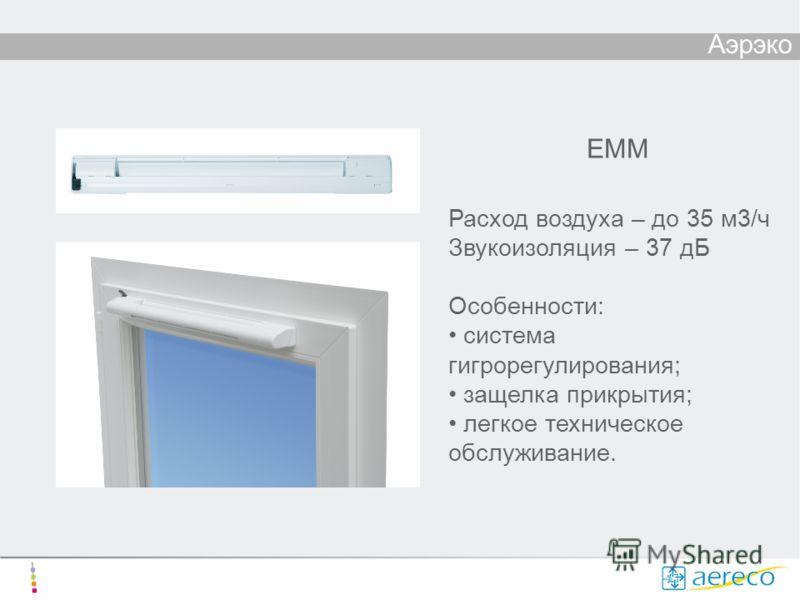 Аэрэко ЕММ Расход воздуха – до 35 м3/ч Звукоизоляция – 37 дБ Особенности: система гигрорегулирования; защелка прикрытия; легкое техническое обслуживание.