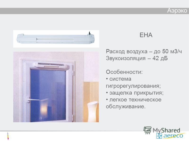 Аэрэко ЕНА Расход воздуха – до 50 м3/ч Звукоизоляция – 42 дБ Особенности: система гигрорегулирования; защелка прикрытия; легкое техническое обслуживание.