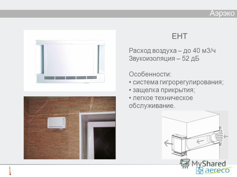 Аэрэко ЕHT Расход воздуха – до 40 м3/ч Звукоизоляция – 52 дБ Особенности: система гигрорегулирования; защелка прикрытия; легкое техническое обслуживание.
