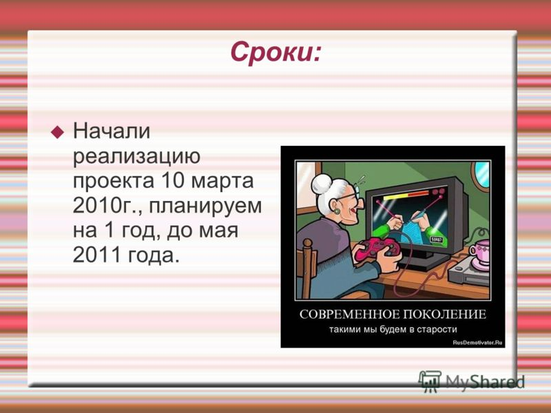 Сроки: Начали реализацию проекта 10 марта 2010г., планируем на 1 год, до мая 2011 года.