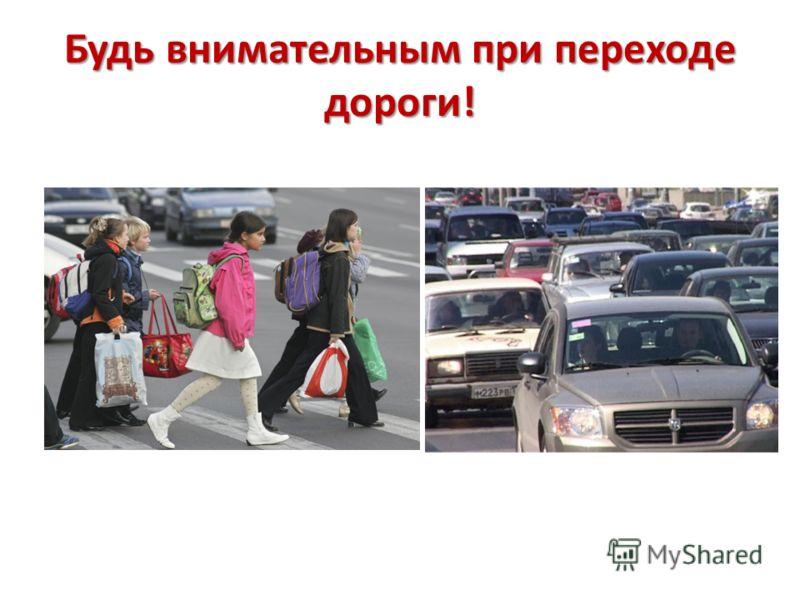 Будь внимательным при переходе дороги!