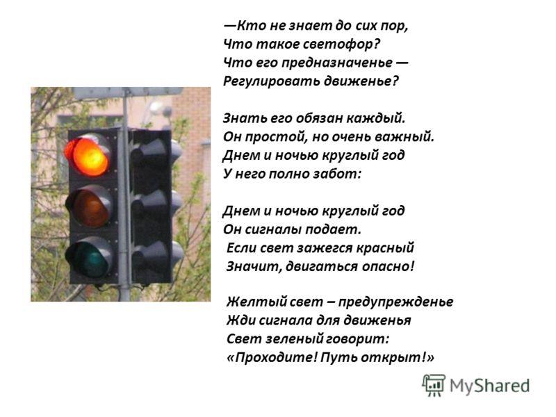 Кто не знает до сих пор, Что такое светофор? Что его предназначенье Регулировать движенье? Знать его обязан каждый. Он простой, но очень важный. Днем и ночью круглый год У него полно забот: Днем и ночью круглый год Он сигналы подает. Если свет зажегс