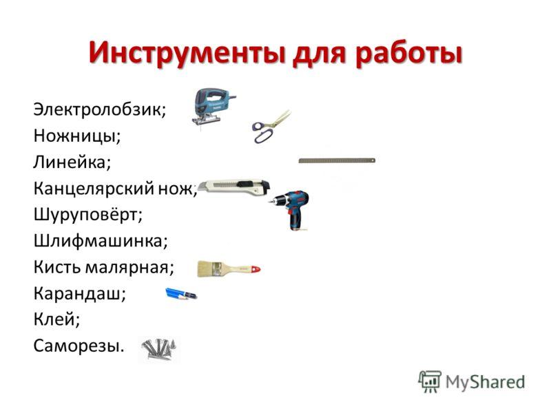Инструменты для работы Электролобзик; Ножницы; Линейка; Канцелярский нож; Шуруповёрт; Шлифмашинка; Кисть малярная; Карандаш; Клей; Саморезы.