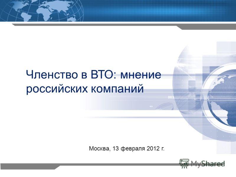 1 Членство в ВТО: мнение российских компаний Москва, 13 февраля 2012 г.