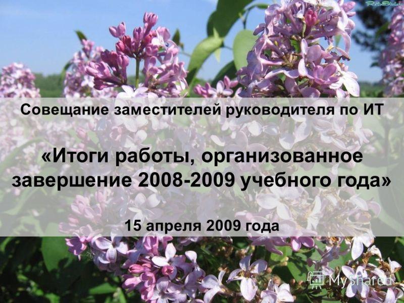 Совещание заместителей руководителя по ИТ «Итоги работы, организованное завершение 2008-2009 учебного года» 15 апреля 2009 года
