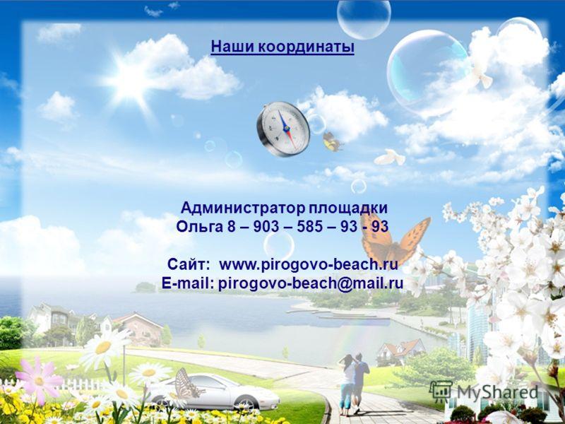 Наши координаты Администратор площадки Ольга 8 – 903 – 585 – 93 - 93 Сайт: www.pirogovo-beach.ru E-mail: pirogovo-beach@mail.ru
