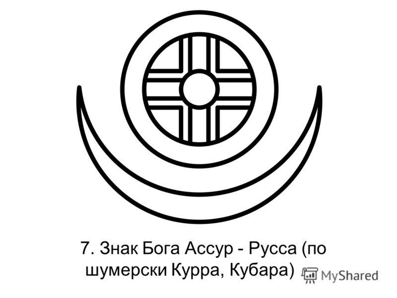 7. Знак Бога Ассур - Русса (по шумерски Курра, Кубара)