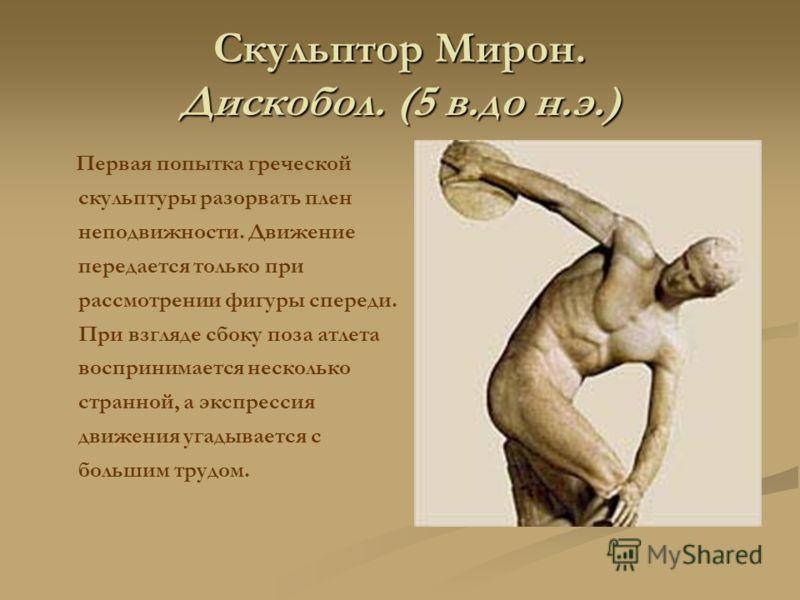 Скульптор Мирон. Дискобол. (5 в.до н.э.) Первая попытка греческой скульптуры разорвать плен неподвижности. Движение передается только при рассмотрении фигуры спереди. При взгляде сбоку поза атлета воспринимается несколько странной, а экспрессия движе