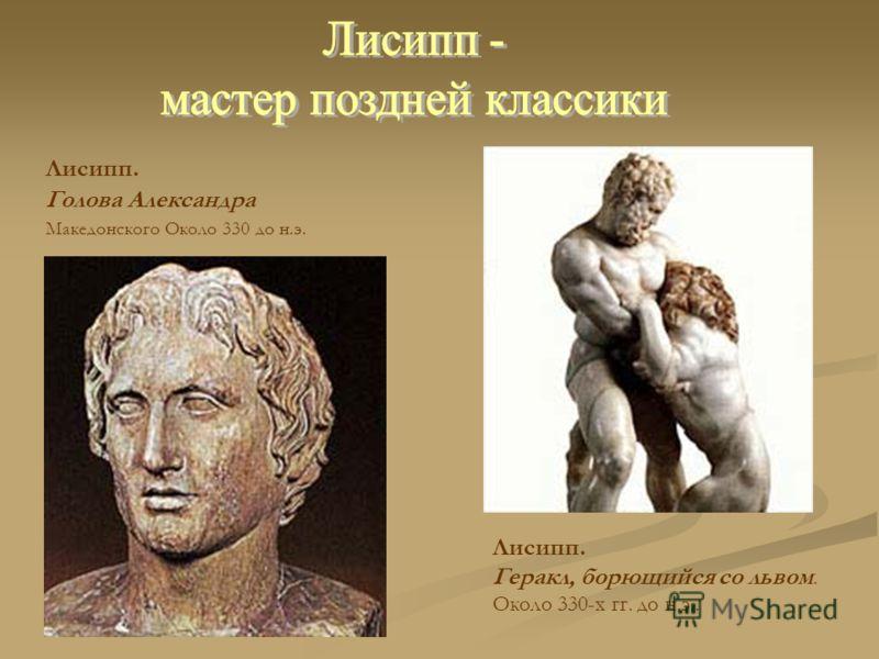 Лисипп. Голова Александра Македонского Около 330 до н.э. Лисипп. Геракл, борющийся со львом. Около 330-х гг. до н.э..