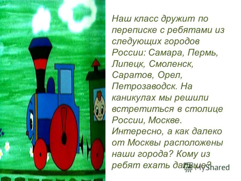 Наш класс дружит по переписке с ребятами из следующих городов России: Самара, Пермь, Липецк, Смоленск, Саратов, Орел, Петрозаводск. На каникулах мы решили встретиться в столице России, Москве. Интересно, а как далеко от Москвы расположены наши города