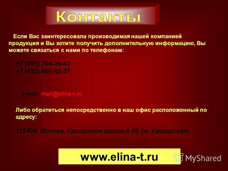 Если Вас заинтересовала производимая нашей компанией продукция и Вы хотите получить дополнительную информацию, Вы можете связаться с нами по телефонам: +7 (495) 764-36-43 +7 (495) 660-92-27 e-mail: mail@elina-t.ru Либо обратиться непосредственно в на